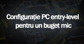 Configuratie PC Entry-Level pentru un buget mic